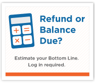 Refund or Balance Due? Estimate your Bottom Line. Log in required