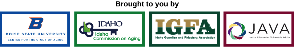Brought to you by the Center for the Study of Aging, Idaho Commission on Aging, Idaho Guardian and Fiduciary Association, and the Justice Alliance for Vulnerable Adults